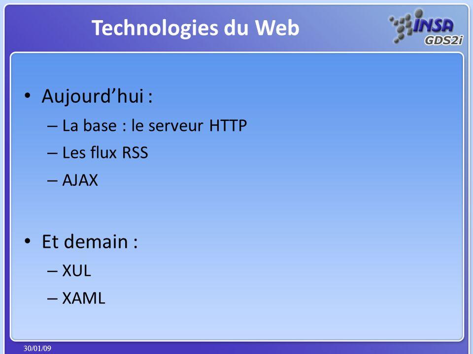 30/01/09 Aujourdhui : – La base : le serveur HTTP – Les flux RSS – AJAX Et demain : – XUL – XAML Technologies du Web