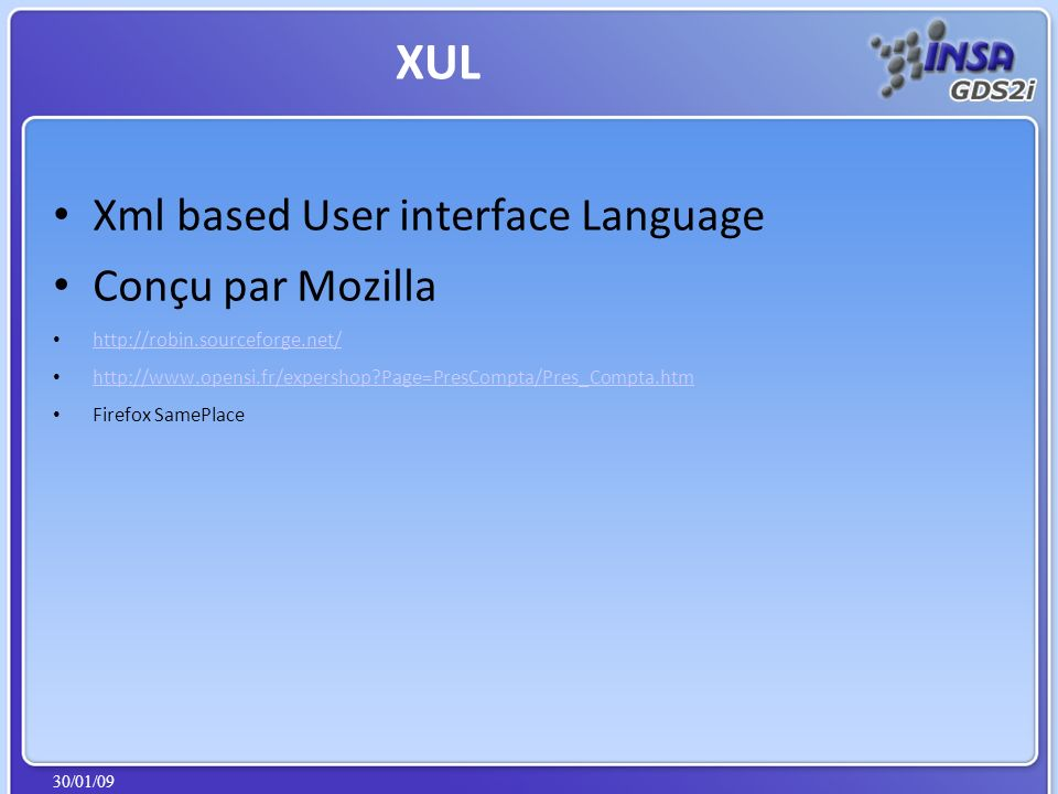 30/01/09 Xml based User interface Language Conçu par Mozilla http://robin.sourceforge.net/ http://www.opensi.fr/expershop?Page=PresCompta/Pres_Compta.htm Firefox SamePlace XUL