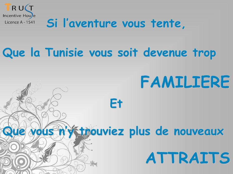 Si laventure vous tente, Que la Tunisie vous soit devenue trop FAMILIERE Et Que vous ny trouviez plus de nouveaux ATTRAITS