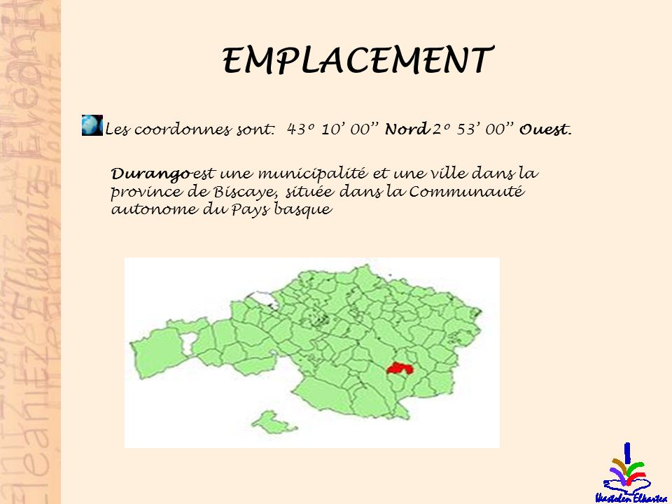EMPLACEMENT Les coordonnes sont: 43º 10 00 Nord 2º 53 00 Ouest. Durango est une municipalité et une ville dans la province de Biscaye, située dans la