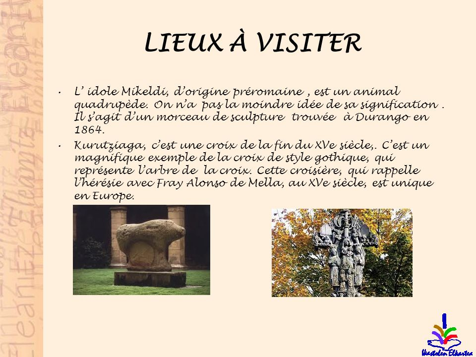 LIEUX À VISITER L idole Mikeldi, dorigine préromaine, est un animal quadrupède. On na pas la moindre idée de sa signification. Il sagit dun morceau de