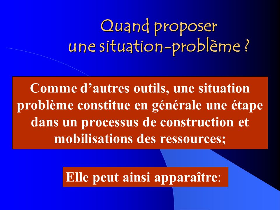 Quand proposer une situation-problème ? Comme dautres outils, une situation problème constitue en générale une étape dans un processus de construction