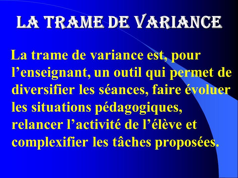 LA TRAME DE VARIANCE La trame de variance est, pour lenseignant, un outil qui permet de diversifier les séances, faire évoluer les situations pédagogi