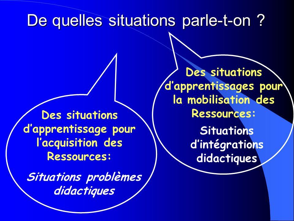 De quelles situations parle-t-on ? Des situations dapprentissages pour la mobilisation des Ressources: Situations problèmes didactiques Des situations