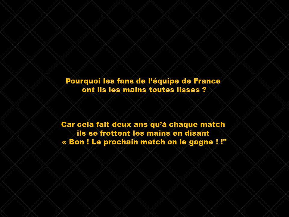 Pourquoi les fans de léquipe de France ont ils les mains toutes lisses ? Car cela fait deux ans quà chaque match ils se frottent les mains en disant «