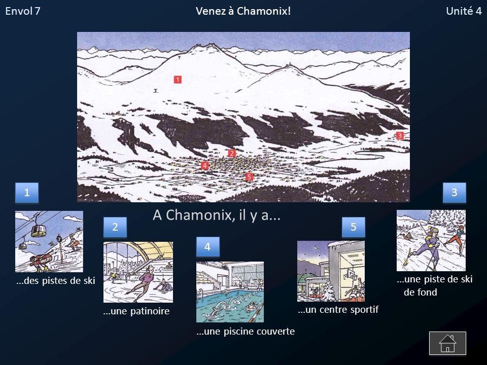 Envol 7Unité 4Venez à Chamonix! A Chamonix, il y a......une patinoire...des pistes de ski...une piscine couverte...un centre sportif...une piste de sk