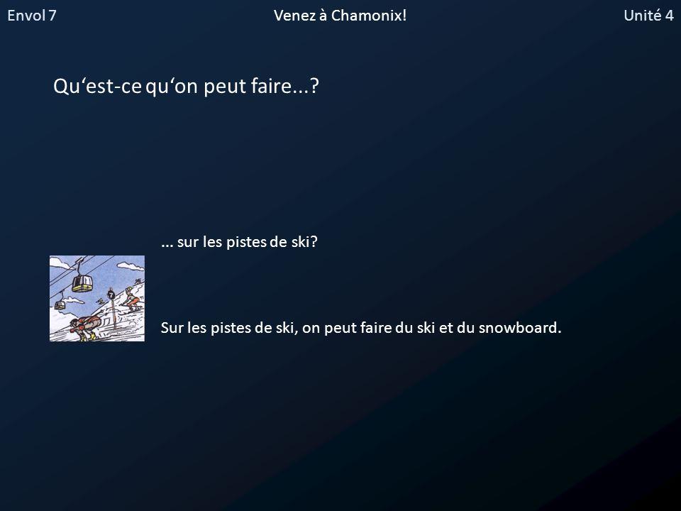 Envol 7Unité 4Venez à Chamonix! Quest-ce quon peut faire...?... sur les pistes de ski? Sur les pistes de ski, on peut faire du ski et du snowboard.