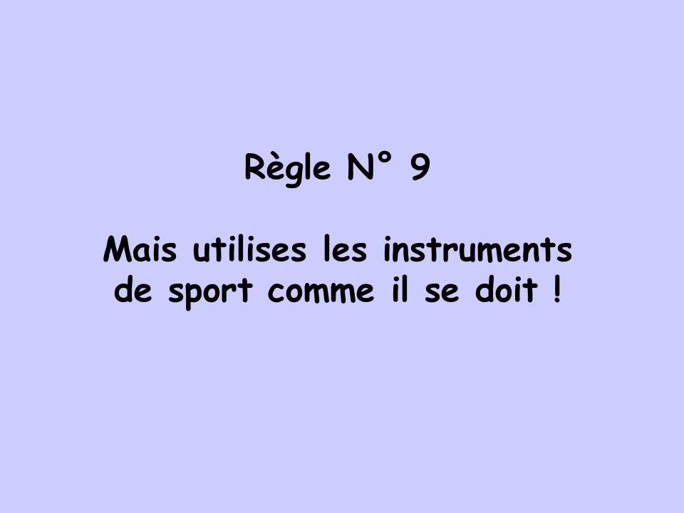 Règle N° 9 Mais utilises les instruments de sport comme il se doit !
