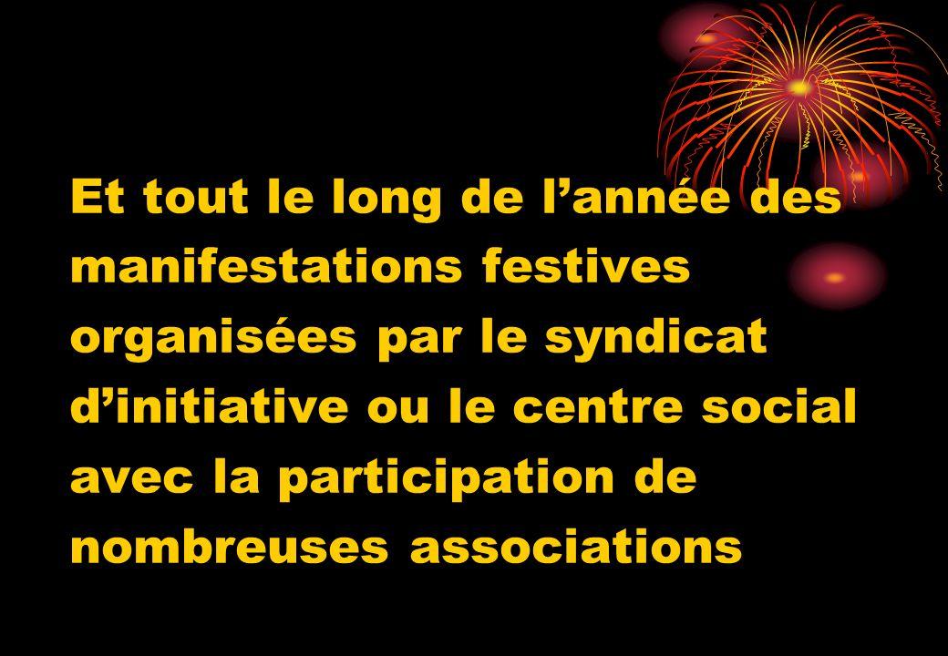 Et tout le long de lannée des manifestations festives organisées par le syndicat dinitiative ou le centre social avec la participation de nombreuses a