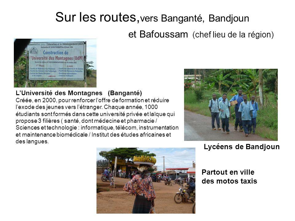 Sur les routes, vers Banganté, Bandjoun et Bafoussam (chef lieu de la région) Partout en ville des motos taxis Lycéens de Bandjoun LUniversité des Montagnes (Banganté) Créée, en 2000, pour renforcer loffre de formation et réduire lexode des jeunes vers létranger.