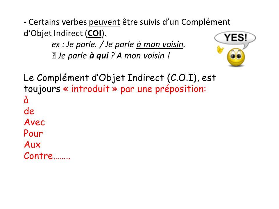 - Certains verbes peuvent être suivis dun Complément dObjet Indirect (COI). ex : Je parle. / Je parle à mon voisin. Je parle à qui ? A mon voisin ! Le