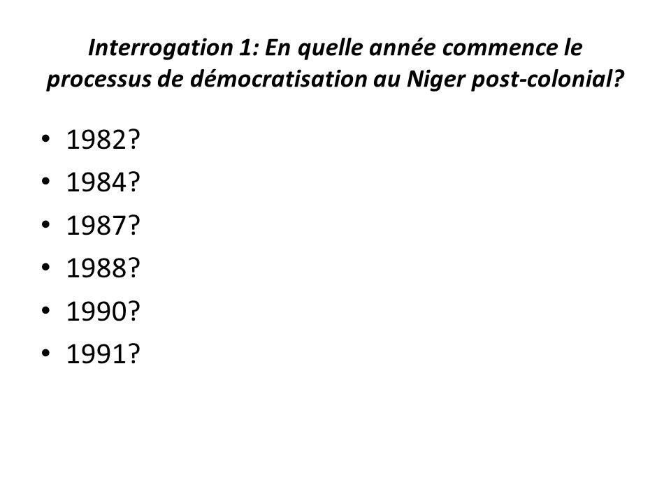Interrogation 1: En quelle année commence le processus de démocratisation au Niger post-colonial? 1982? 1984? 1987? 1988? 1990? 1991?