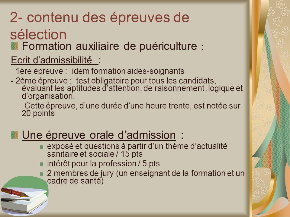 2- contenu des épreuves de sélection Formation auxiliaire de puériculture : Ecrit dadmissibilité : - 1ère épreuve : idem formation aides-soignants - 2