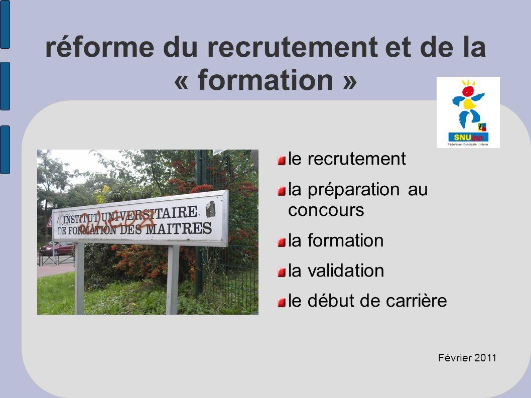 réforme du recrutement et de la « formation » le recrutement la préparation au concours la formation la validation le début de carrière Février 2011