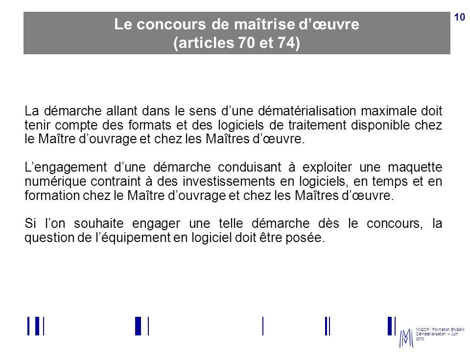 MIQCP / Formation ENSAM Dématérialisation – Juin 2010 10 Le concours de maîtrise dœuvre (articles 70 et 74) La démarche allant dans le sens dune démat