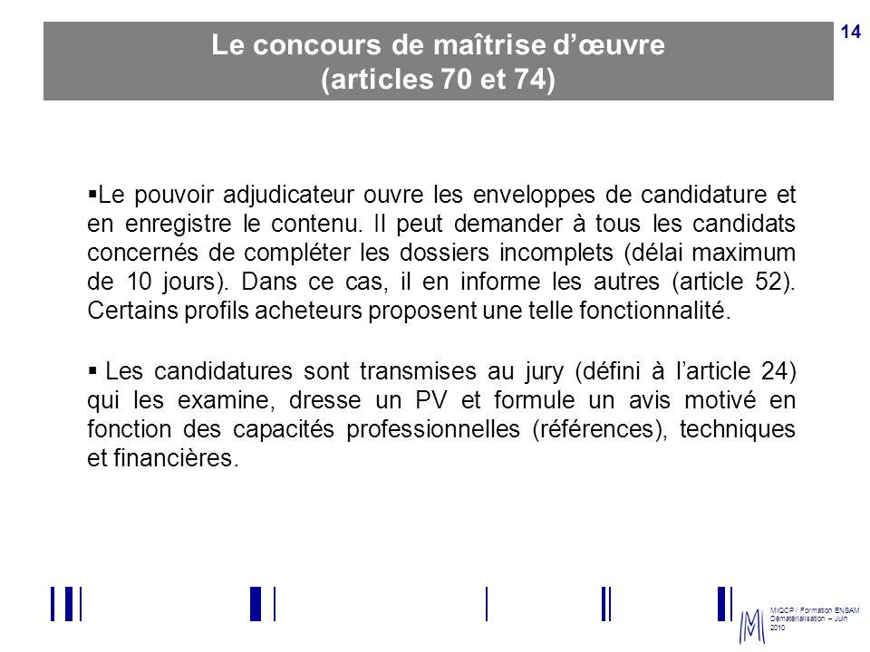 MIQCP / Formation ENSAM Dématérialisation – Juin 2010 14 Le concours de maîtrise dœuvre (articles 70 et 74) Le pouvoir adjudicateur ouvre les envelopp
