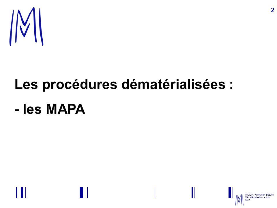 MIQCP / Formation ENSAM Dématérialisation – Juin 2010 3 Les obligations en MAPA Les MAPA sont loccasion : - de tester et développer la dématérialisation sur des marchés à faibles enjeux ; - sensibiliser les entreprises à la dématérialisation ; - rentabiliser les investissements réalisés pour la dématérialisation.