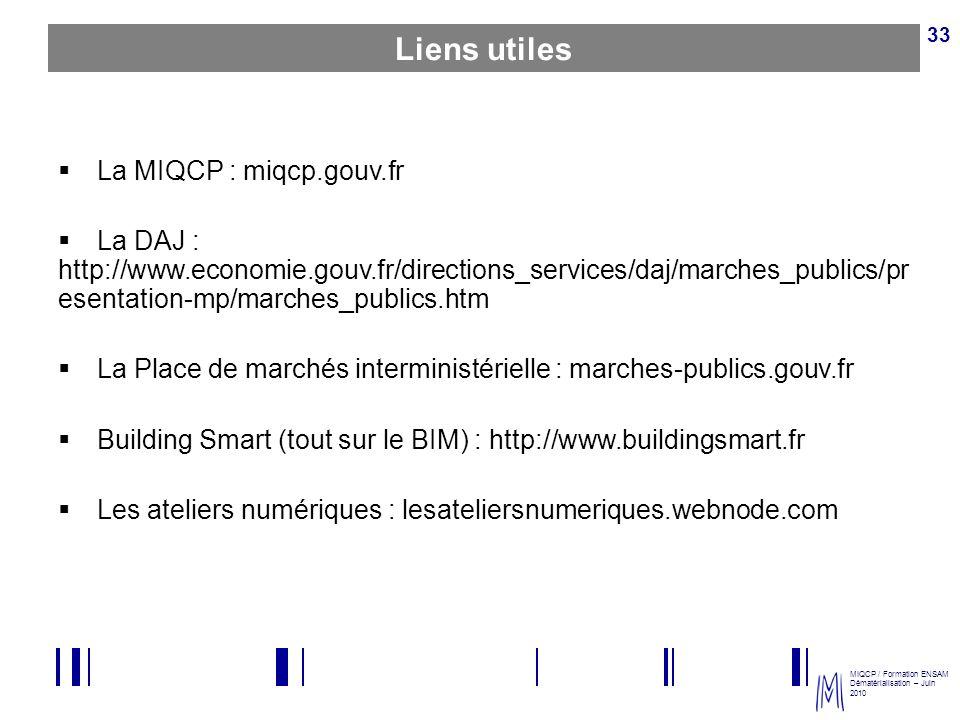 MIQCP / Formation ENSAM Dématérialisation – Juin 2010 33 Liens utiles La MIQCP : miqcp.gouv.fr La DAJ : http://www.economie.gouv.fr/directions_service