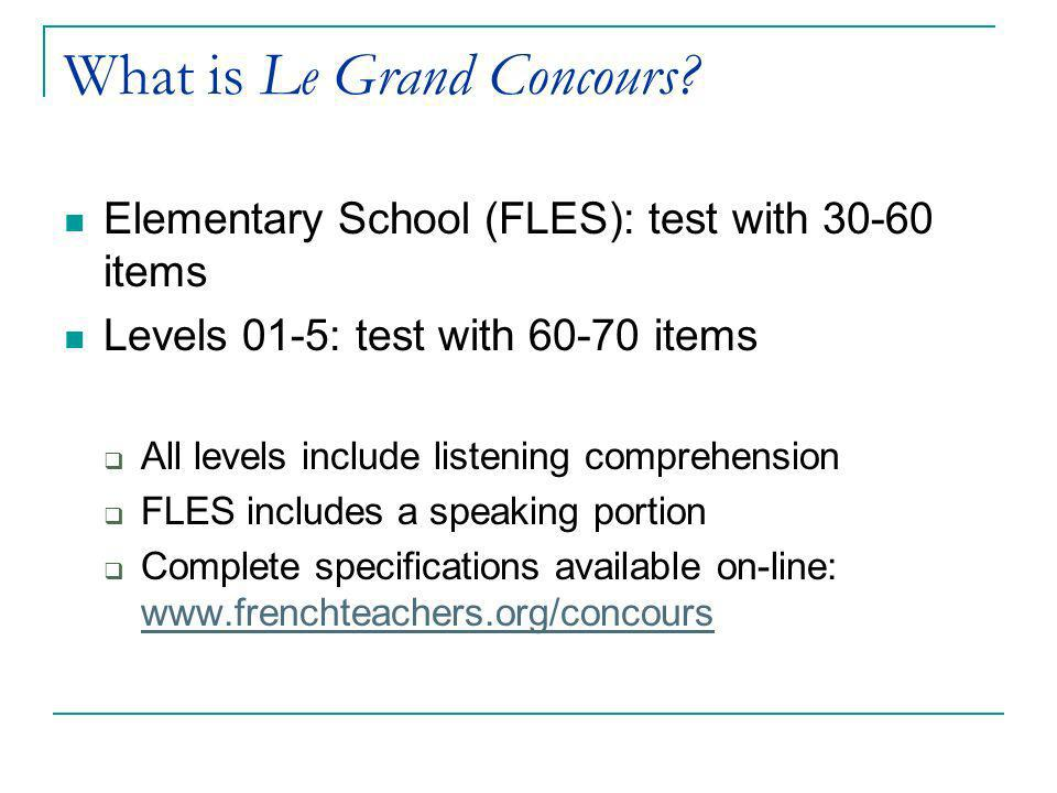 What is Le Grand Concours? Elementary School (FLES): test with 30-60 items Levels 01-5: test with 60-70 items All levels include listening comprehensi