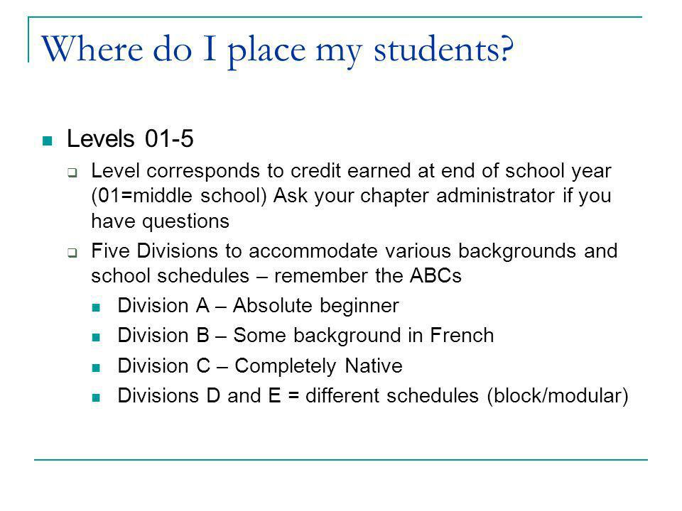 Where do I place my students? Levels 01-5 Level corresponds to credit earned at end of school year (01=middle school) Ask your chapter administrator i