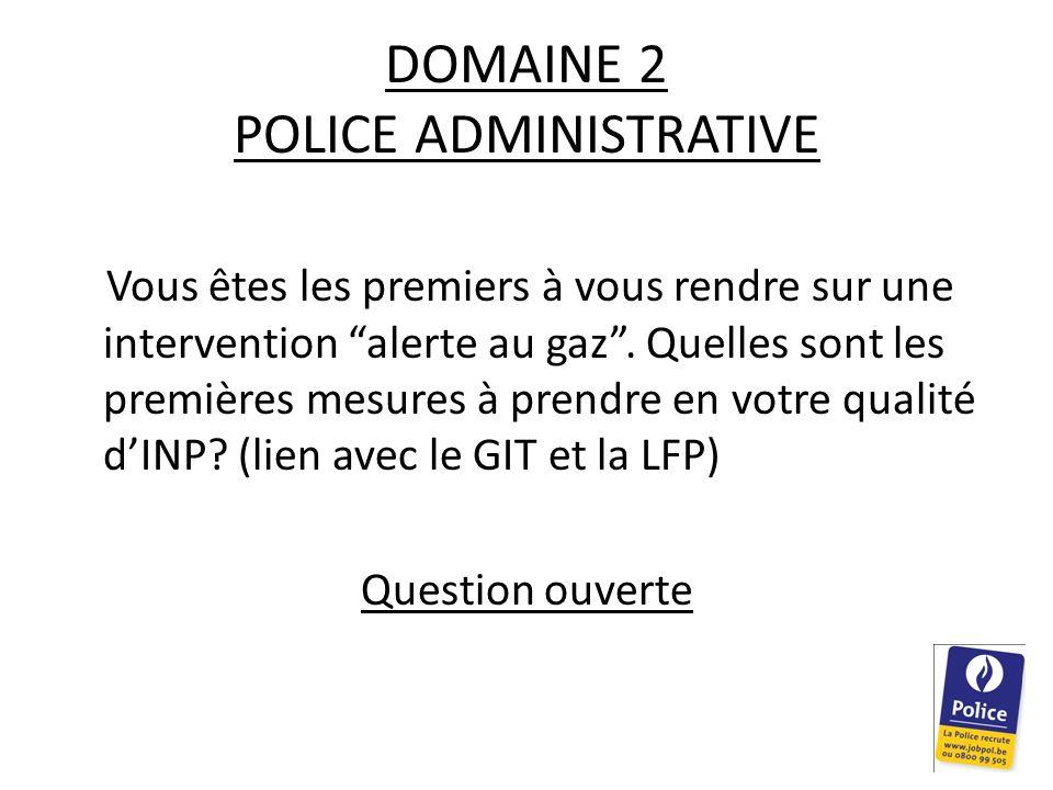 DOMAINE 2 POLICE ADMINISTRATIVE Vous êtes les premiers à vous rendre sur une intervention alerte au gaz. Quelles sont les premières mesures à prendre