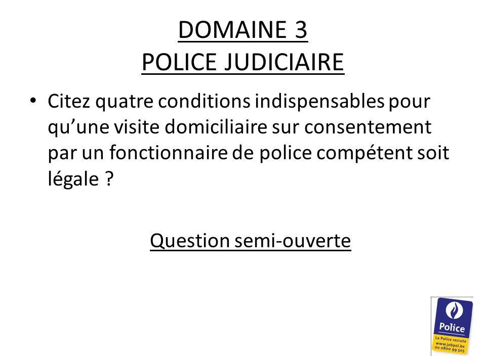 DOMAINE 3 POLICE JUDICIAIRE Citez quatre conditions indispensables pour quune visite domiciliaire sur consentement par un fonctionnaire de police comp