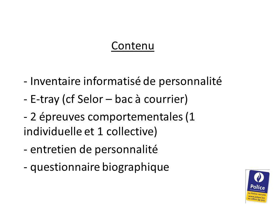 Contenu - Inventaire informatisé de personnalité - E-tray (cf Selor – bac à courrier) - 2 épreuves comportementales (1 individuelle et 1 collective) -