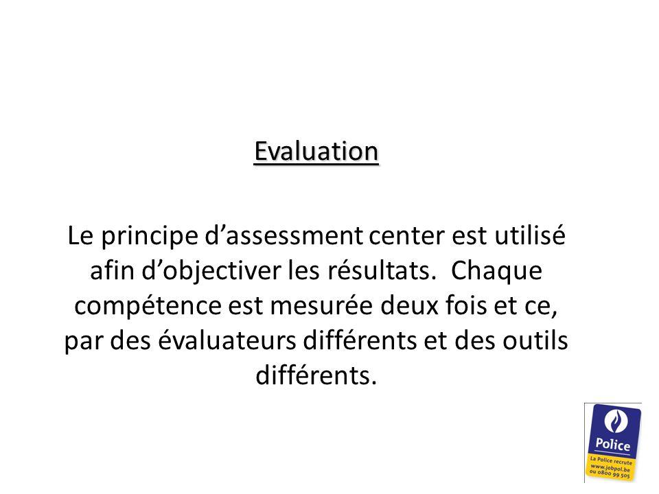 Evaluation Le principe dassessment center est utilisé afin dobjectiver les résultats. Chaque compétence est mesurée deux fois et ce, par des évaluateu