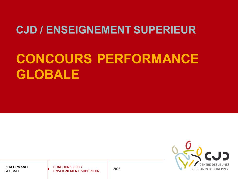 1 PERFORMANCE GLOBALE 2008 CONCOURS CJD / ENSEIGNEMENT SUPÉRIEUR CJD / ENSEIGNEMENT SUPERIEUR CONCOURS PERFORMANCE GLOBALE