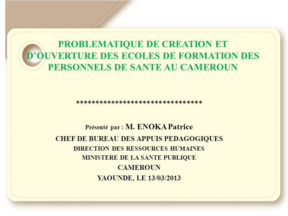 PROBLEMATIQUE DE CREATION ET DOUVERTURE DES ECOLES DE FORMATION DES PERSONNELS DE SANTE AU CAMEROUN ******************************** Présenté par : M.