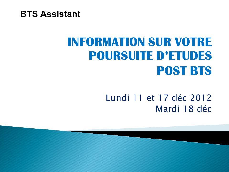 INFORMATION SUR VOTRE POURSUITE DETUDES POST BTS Lundi 11 et 17 déc 2012 Mardi 18 déc BTS Assistant