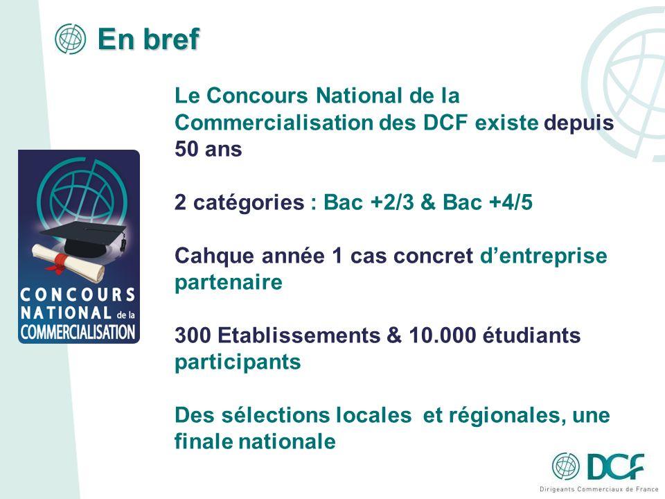 En bref Le Concours National de la Commercialisation des DCF existe depuis 50 ans 2 catégories : Bac +2/3 & Bac +4/5 Cahque année 1 cas concret dentreprise partenaire 300 Etablissements & 10.000 étudiants participants Des sélections locales et régionales, une finale nationale