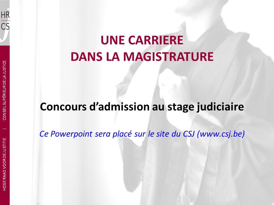 UNE CARRIERE DANS LA MAGISTRATURE Concours dadmission au stage judiciaire Ce Powerpoint sera placé sur le site du CSJ (www.csj.be) HOGE RAAD VOOR DE JUSTITIE | CONSEIL SUPÉRIEUR DE LA JUSTICE
