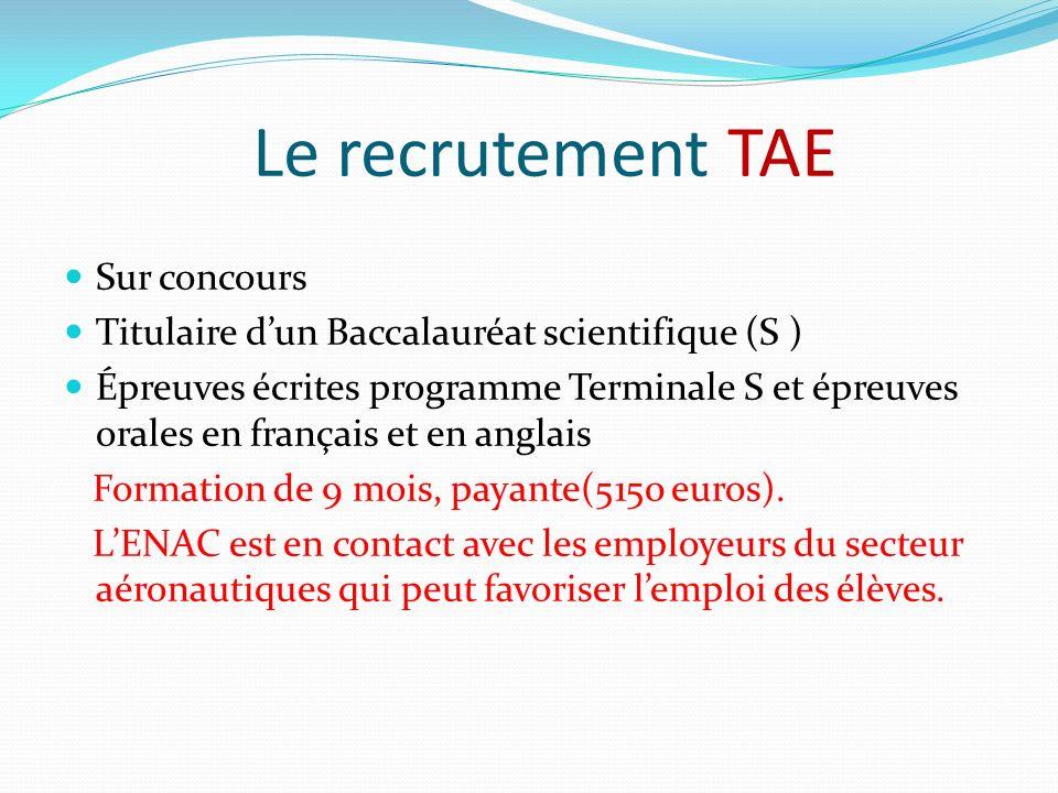 Le recrutement TAE Sur concours Titulaire dun Baccalauréat scientifique (S ) Épreuves écrites programme Terminale S et épreuves orales en français et en anglais Formation de 9 mois, payante(5150 euros).