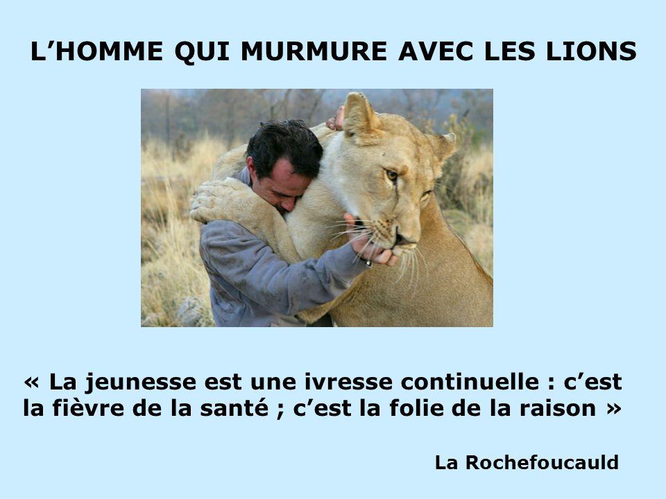 LHOMME QUI MURMURE AVEC LES LIONS « La jeunesse est une ivresse continuelle : cest la fièvre de la santé ; cest la folie de la raison » La Rochefoucau