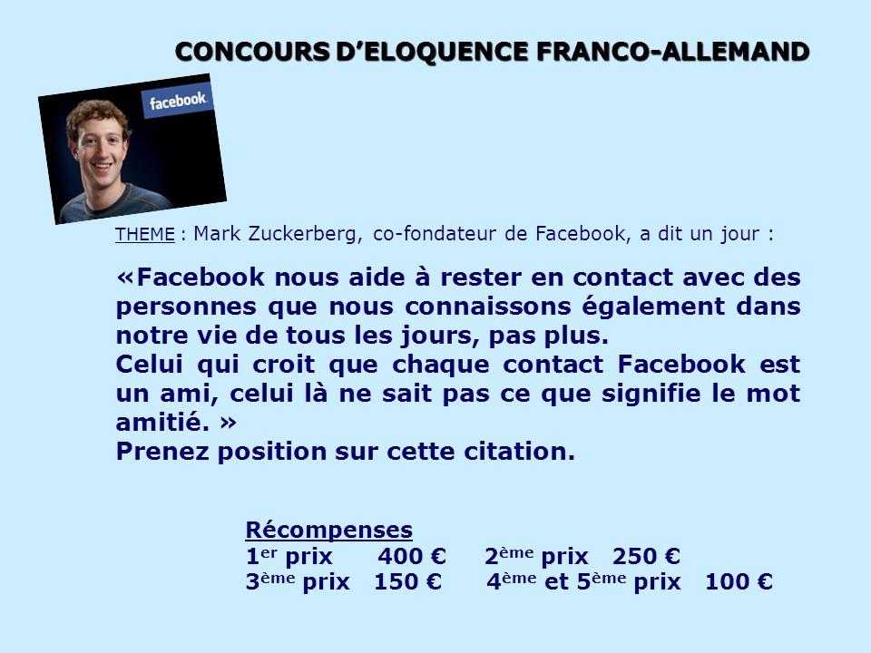 CONCOURS DELOQUENCE FRANCO-ALLEMAND Ouvert aux jeunes collégiens, lycéens, étudiants âgés de 21 ans maximum en 2013 THEME : Mark Zuckerberg, co-fondateur de Facebook, a dit un jour : « Facebook hilft, mit Leuten in Kontakt zu bleiben, die wir auch im echten Leben kennen.