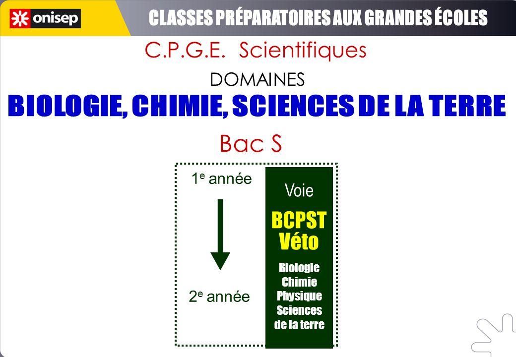 C.P.G.E. Scientifiques DOMAINES Voie BCPST Véto Biologie Chimie Physique Sciences de la terre 1 e année 2 e année Bac S