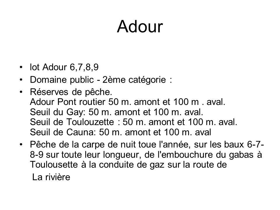 Adour lot Adour 6,7,8,9 Domaine public - 2ème catégorie : Réserves de pêche. Adour Pont routier 50 m. amont et 100 m. aval. Seuil du Gay: 50 m. amont