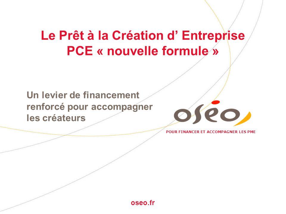 POUR FINANCER ET ACCOMPAGNER LES PME oseo.fr Le Prêt à la Création d Entreprise PCE « nouvelle formule » Un levier de financement renforcé pour accomp
