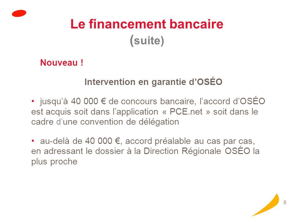 8 Le financement bancaire ( suite) Nouveau ! Intervention en garantie dOSÉO jusquà 40 000 de concours bancaire, laccord dOSÉO est acquis soit dans lap