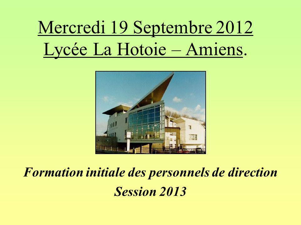 Mercredi 19 Septembre 2012 Lycée La Hotoie – Amiens. Formation initiale des personnels de direction Session 2013