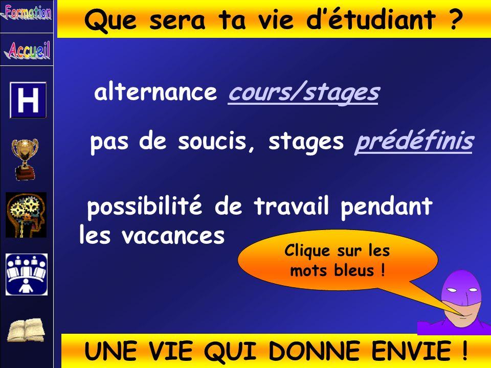 alternance cours/stagescours/stages Que sera ta vie détudiant ? UNE VIE QUI DONNE ENVIE ! pas de soucis, stages prédéfinisprédéfinis possibilité de tr