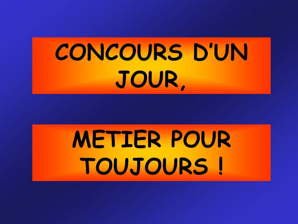 CONCOURS DUN JOUR, METIER POUR TOUJOURS !