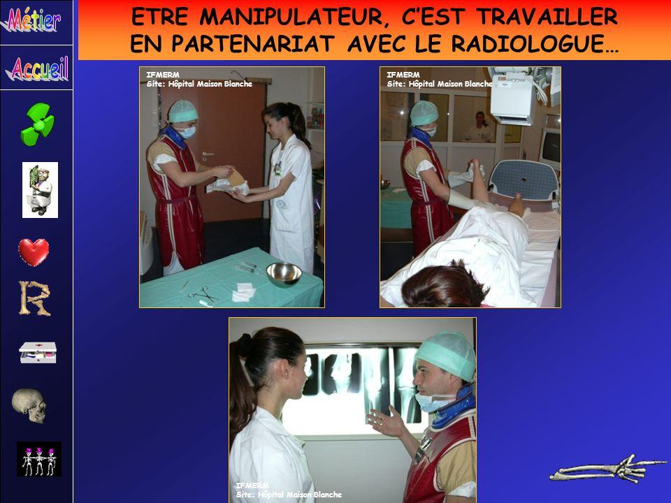 ETRE MANIPULATEUR, CEST TRAVAILLER EN PARTENARIAT AVEC LE RADIOLOGUE… IFMERM Site: Hôpital Maison Blanche