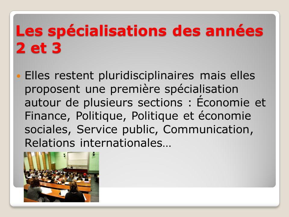 Les spécialisations des années 2 et 3 Elles restent pluridisciplinaires mais elles proposent une première spécialisation autour de plusieurs sections : Économie et Finance, Politique, Politique et économie sociales, Service public, Communication, Relations internationales…