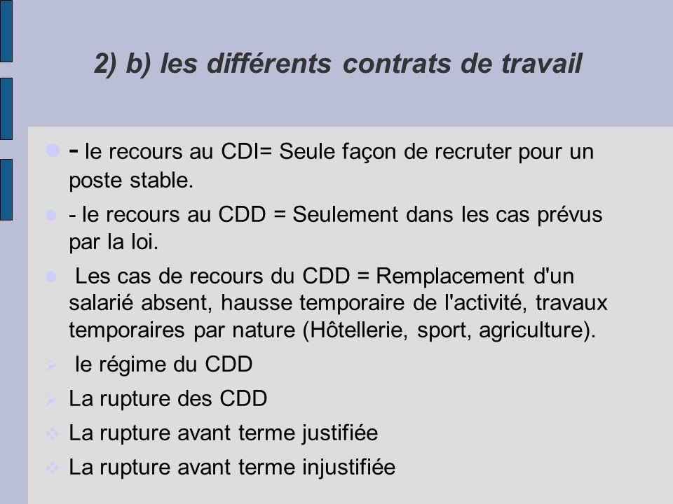 2) b) les différents contrats de travail - le recours au CDI= Seule façon de recruter pour un poste stable. - le recours au CDD = Seulement dans les c