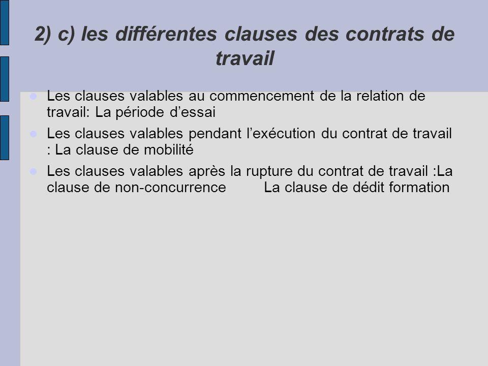 2) c) les différentes clauses des contrats de travail Les clauses valables au commencement de la relation de travail: La période dessai Les clauses va