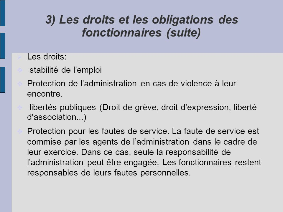 3) Les droits et les obligations des fonctionnaires (suite) Les droits: stabilité de lemploi Protection de ladministration en cas de violence à leur e