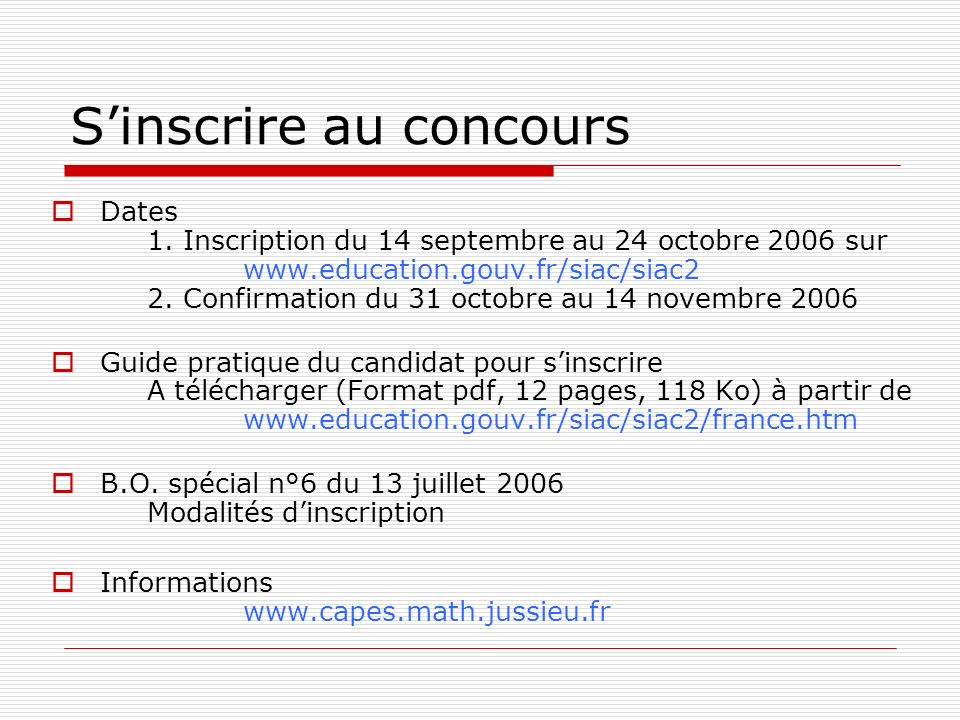 Sinscrire au concours Dates 1. Inscription du 14 septembre au 24 octobre 2006 sur www.education.gouv.fr/siac/siac2 2. Confirmation du 31 octobre au 14