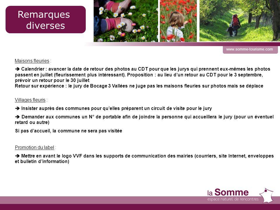 17 www.somme-tourisme.com Remarques diverses Maisons fleuries : Calendrier : avancer la date de retour des photos au CDT pour que les jurys qui prennent eux-mêmes les photos passent en juillet (fleurissement plus intéressant).
